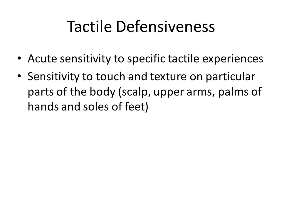 Tactile Defensiveness Acute sensitivity to specific tactile experiences Sensitivity to touch and texture on particular parts of the body (scalp, upper