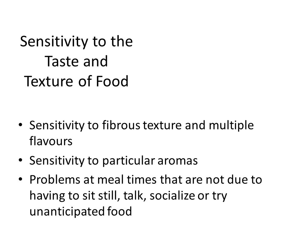 Sensitivity to the Taste and Texture of Food Sensitivity to fibrous texture and multiple flavours Sensitivity to particular aromas Problems at meal ti