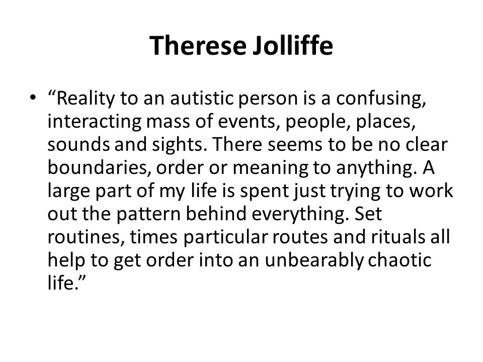 "Therese Jolliffe ""Reality to an autistic person is a confusing, interacting mass of events, people, places, sounds and sights. There seems to be no cl"
