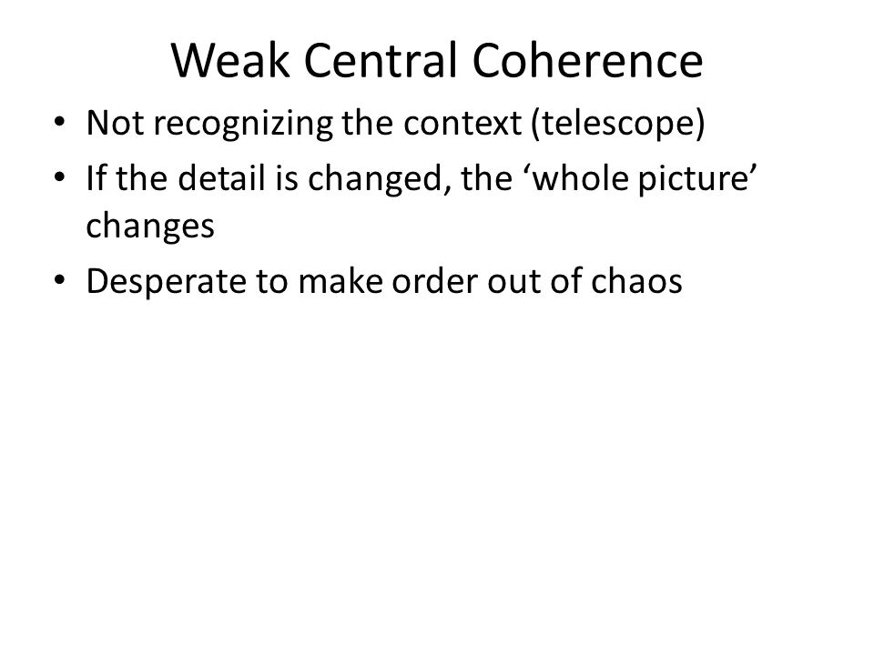 Weak Central Coherence Not recognizing the context (telescope) If the detail is changed, the 'whole picture' changes Desperate to make order out of ch