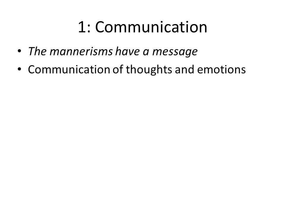 1: Communication The mannerisms have a message Communication of thoughts and emotions