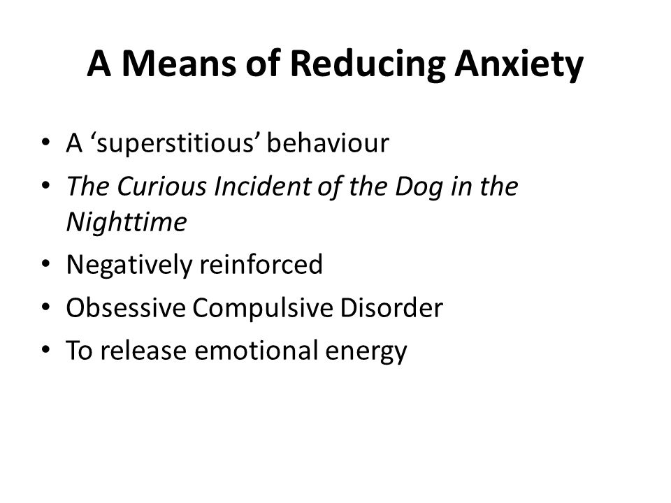 A Means of Reducing Anxiety A 'superstitious' behaviour The Curious Incident of the Dog in the Nighttime Negatively reinforced Obsessive Compulsive Di