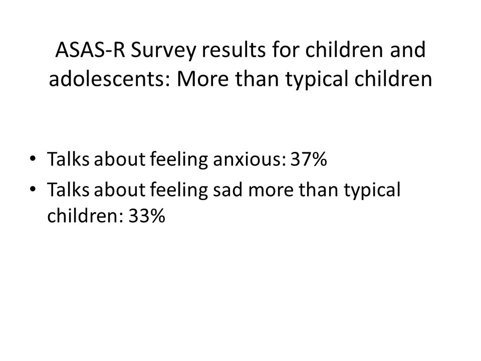 ASAS-R Survey results for children and adolescents: More than typical children Talks about feeling anxious: 37% Talks about feeling sad more than typi