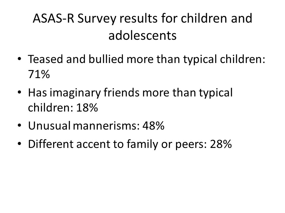 ASAS-R Survey results for children and adolescents Teased and bullied more than typical children: 71% Has imaginary friends more than typical children