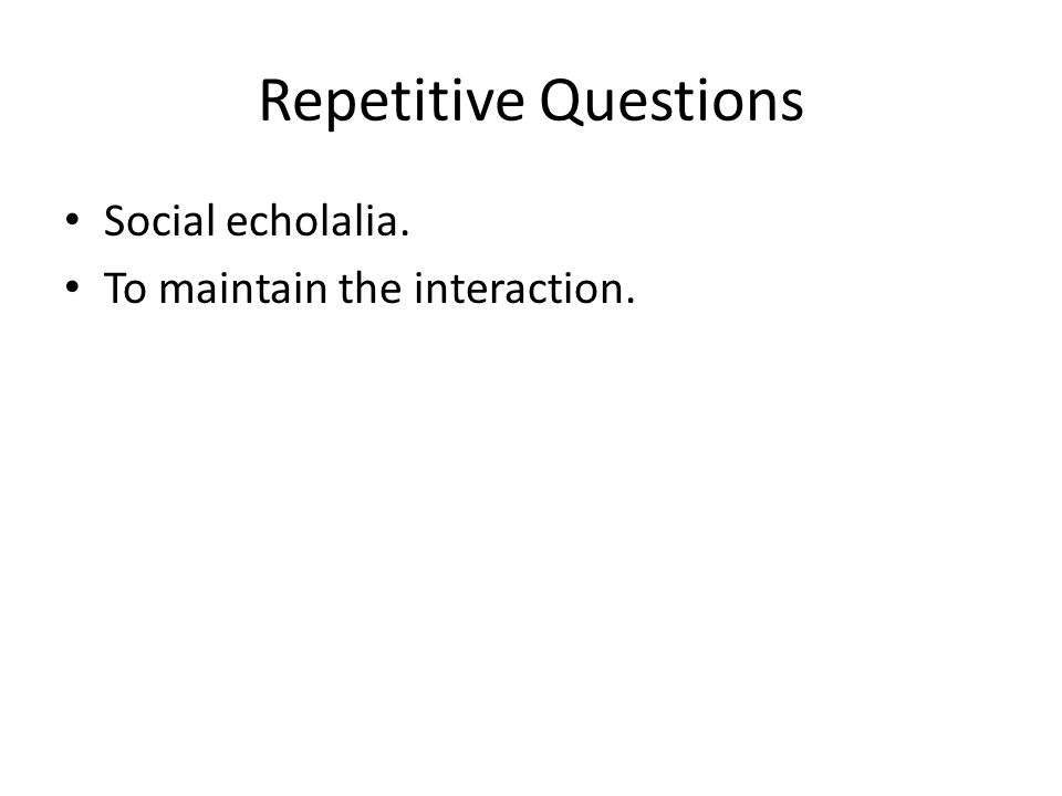 Repetitive Questions Social echolalia. To maintain the interaction.