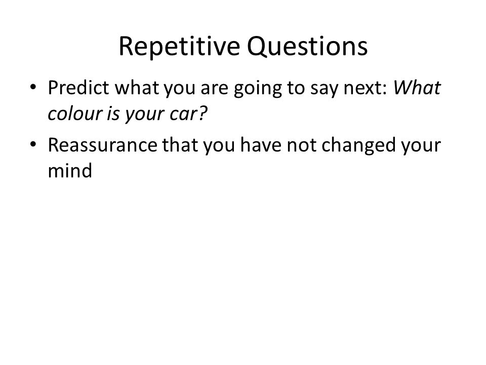 Repetitive Questions Predict what you are going to say next: What colour is your car? Reassurance that you have not changed your mind