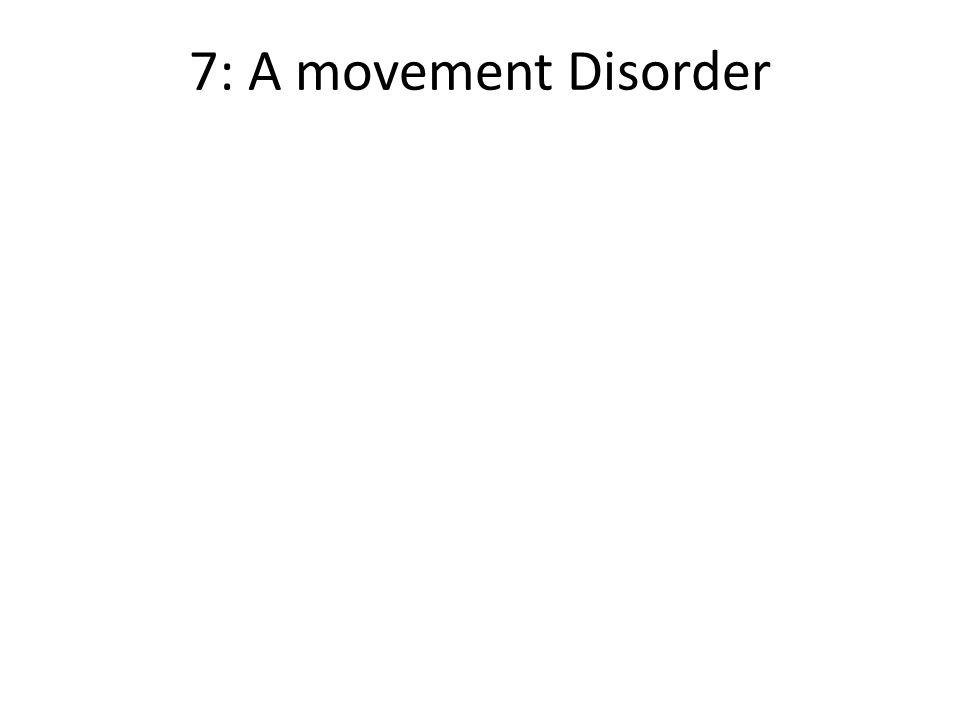 7: A movement Disorder