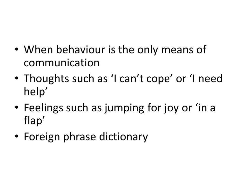 When behaviour is the only means of communication Thoughts such as 'I can't cope' or 'I need help' Feelings such as jumping for joy or 'in a flap' For