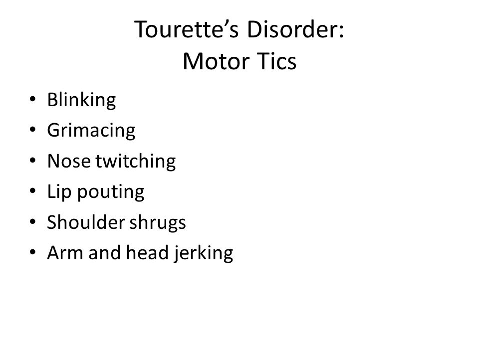 Tourette's Disorder: Motor Tics Blinking Grimacing Nose twitching Lip pouting Shoulder shrugs Arm and head jerking