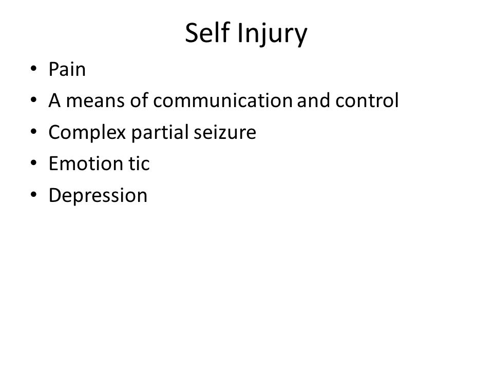Self Injury Pain A means of communication and control Complex partial seizure Emotion tic Depression
