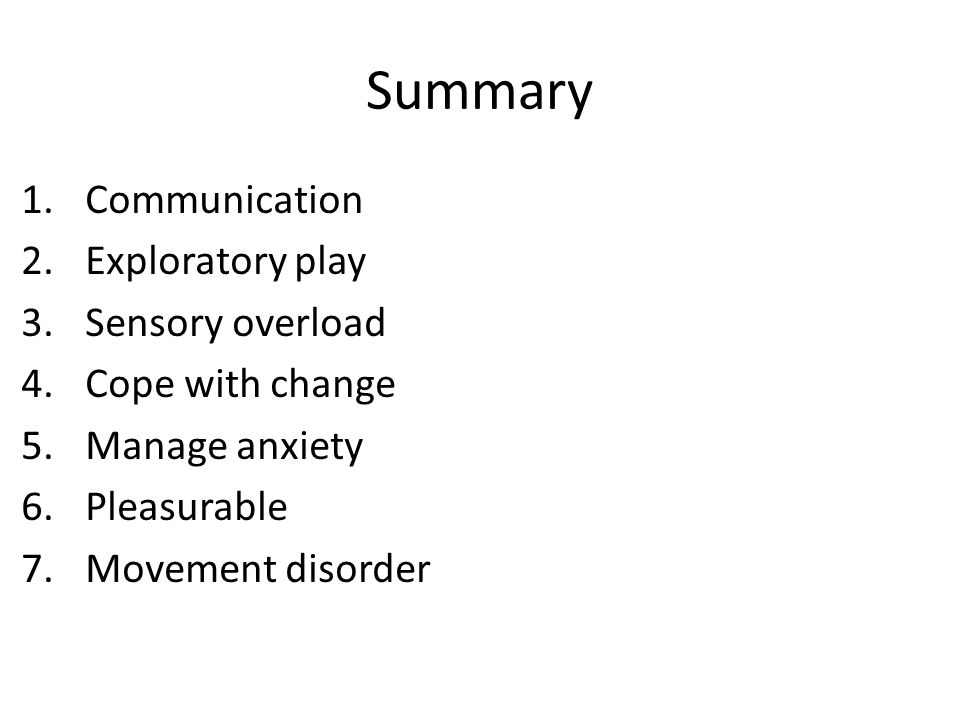 Summary 1.Communication 2.Exploratory play 3.Sensory overload 4.Cope with change 5.Manage anxiety 6.Pleasurable 7.Movement disorder