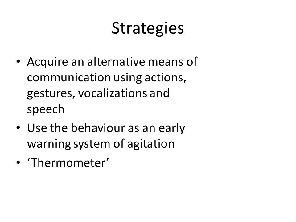 Strategies Acquire an alternative means of communication using actions, gestures, vocalizations and speech Use the behaviour as an early warning syste