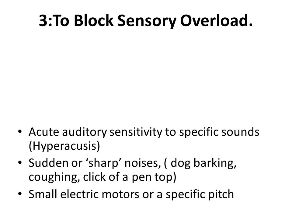 3:To Block Sensory Overload. Acute auditory sensitivity to specific sounds (Hyperacusis) Sudden or 'sharp' noises, ( dog barking, coughing, click of a