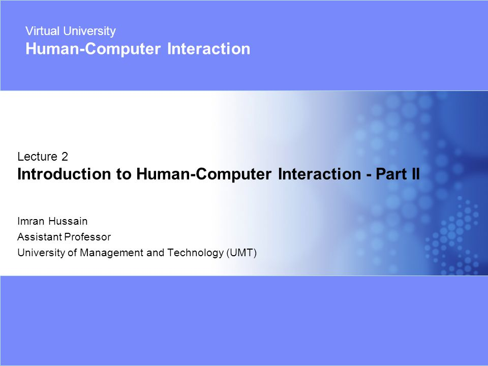 Virtual University- Human Computer Interaction 1 Imran Hussain | UMT Imran Hussain Assistant Professor University of Management and Technology (UMT) Lecture 2 Introduction to Human-Computer Interaction - Part II Virtual University Human-Computer Interaction