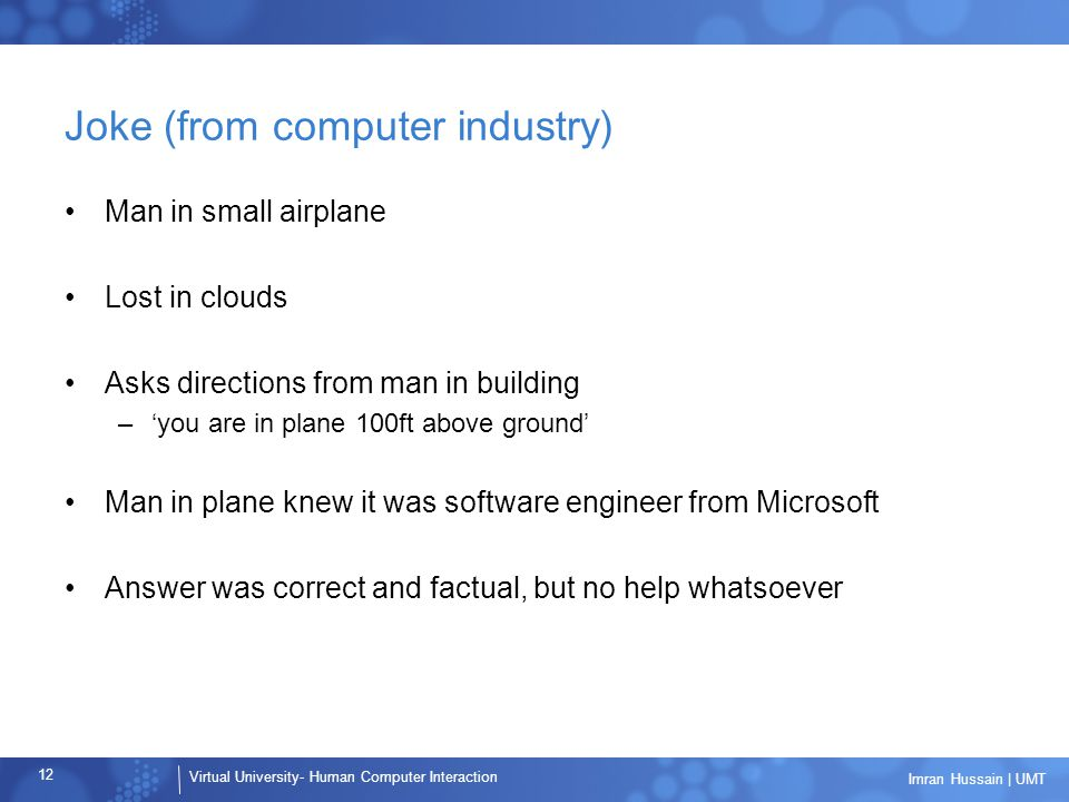 Virtual University- Human Computer Interaction 12 Imran Hussain | UMT Joke (from computer industry) Man in small airplane Lost in clouds Asks directions from man in building –'you are in plane 100ft above ground' Man in plane knew it was software engineer from Microsoft Answer was correct and factual, but no help whatsoever