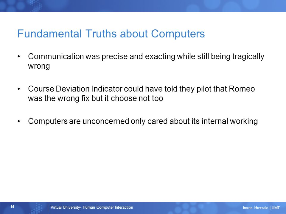 Virtual University- Human Computer Interaction 14 Imran Hussain | UMT Fundamental Truths about Computers Communication was precise and exacting while still being tragically wrong Course Deviation Indicator could have told they pilot that Romeo was the wrong fix but it choose not too Computers are unconcerned only cared about its internal working