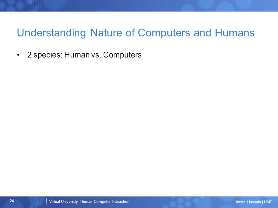 Virtual University- Human Computer Interaction 24 Imran Hussain | UMT Understanding Nature of Computers and Humans 2 species: Human vs.