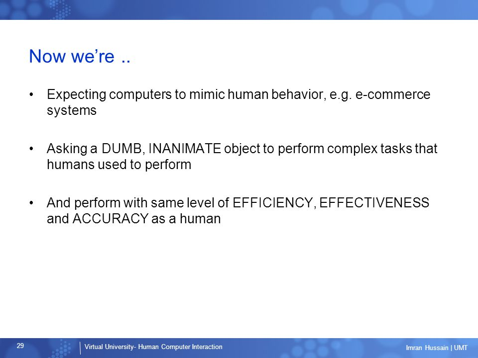 Virtual University- Human Computer Interaction 29 Imran Hussain | UMT Now we're.. Expecting computers to mimic human behavior, e.g. e-commerce systems