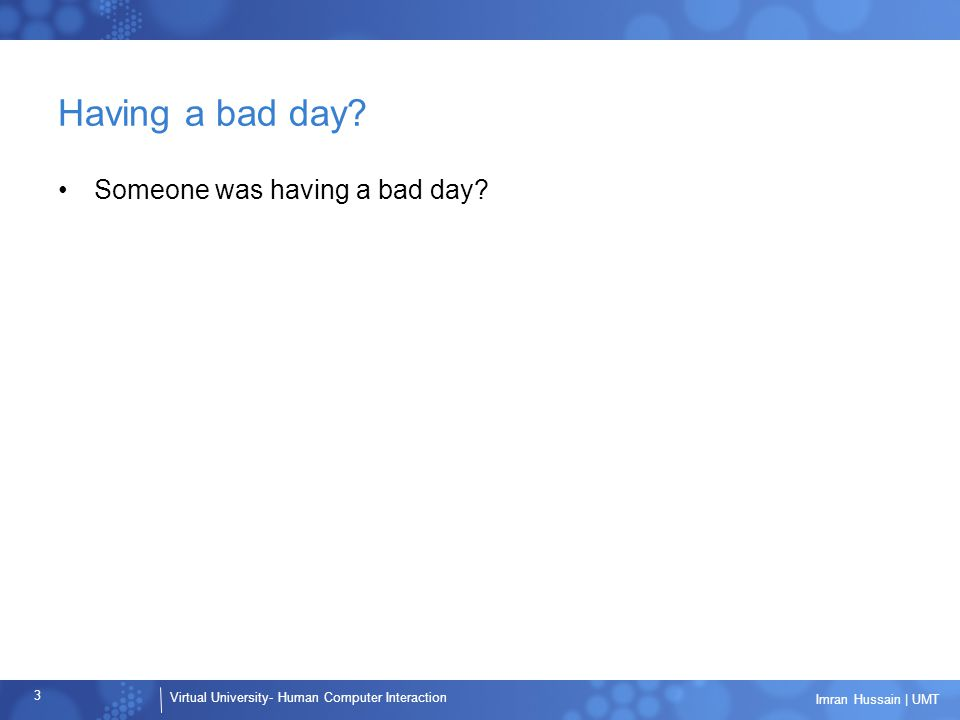 Virtual University- Human Computer Interaction 3 Imran Hussain | UMT Having a bad day? Someone was having a bad day?