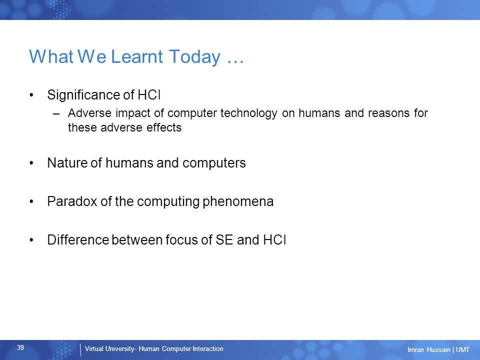 Virtual University- Human Computer Interaction 39 Imran Hussain | UMT What We Learnt Today … Significance of HCI –Adverse impact of computer technology on humans and reasons for these adverse effects Nature of humans and computers Paradox of the computing phenomena Difference between focus of SE and HCI