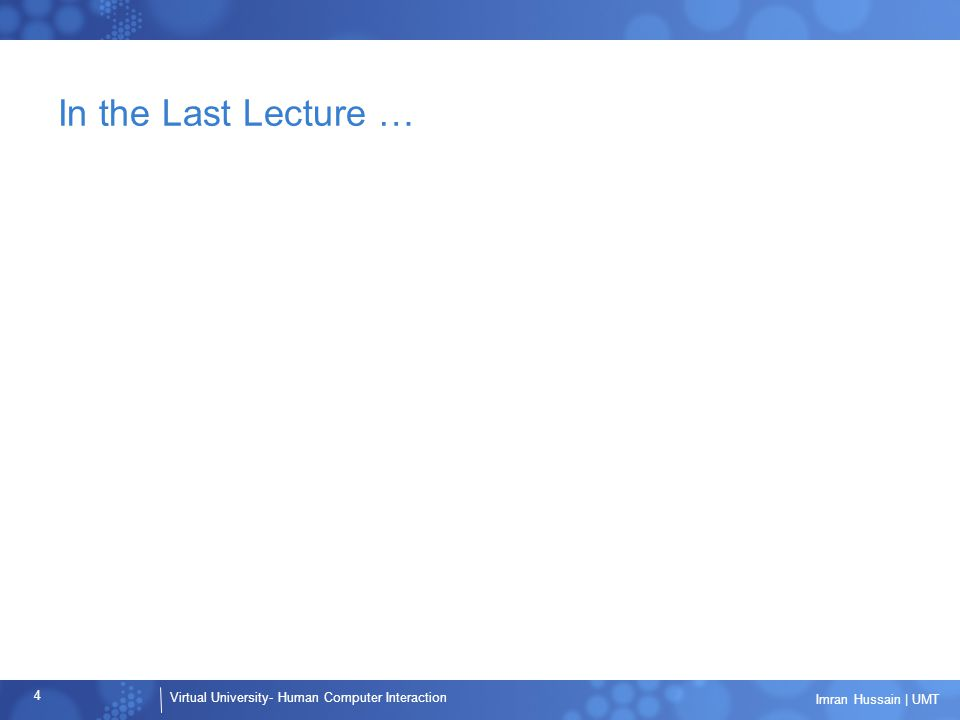 Virtual University- Human Computer Interaction 4 Imran Hussain | UMT In the Last Lecture …