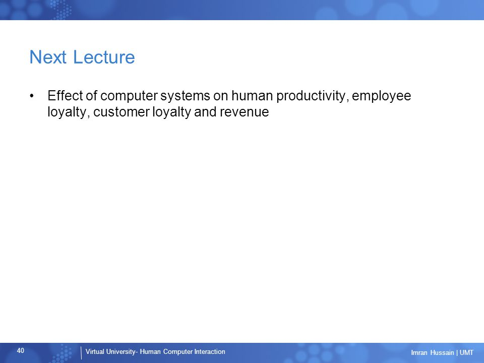 Virtual University- Human Computer Interaction 40 Imran Hussain | UMT Next Lecture Effect of computer systems on human productivity, employee loyalty, customer loyalty and revenue