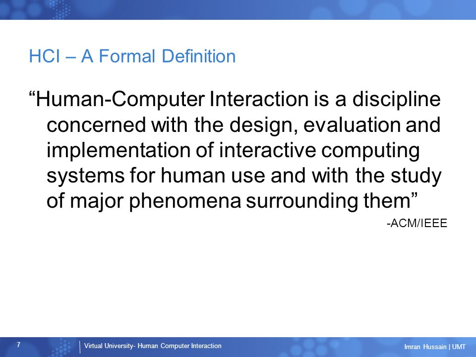 Virtual University- Human Computer Interaction 7 Imran Hussain | UMT HCI – A Formal Definition Human-Computer Interaction is a discipline concerned with the design, evaluation and implementation of interactive computing systems for human use and with the study of major phenomena surrounding them -ACM/IEEE