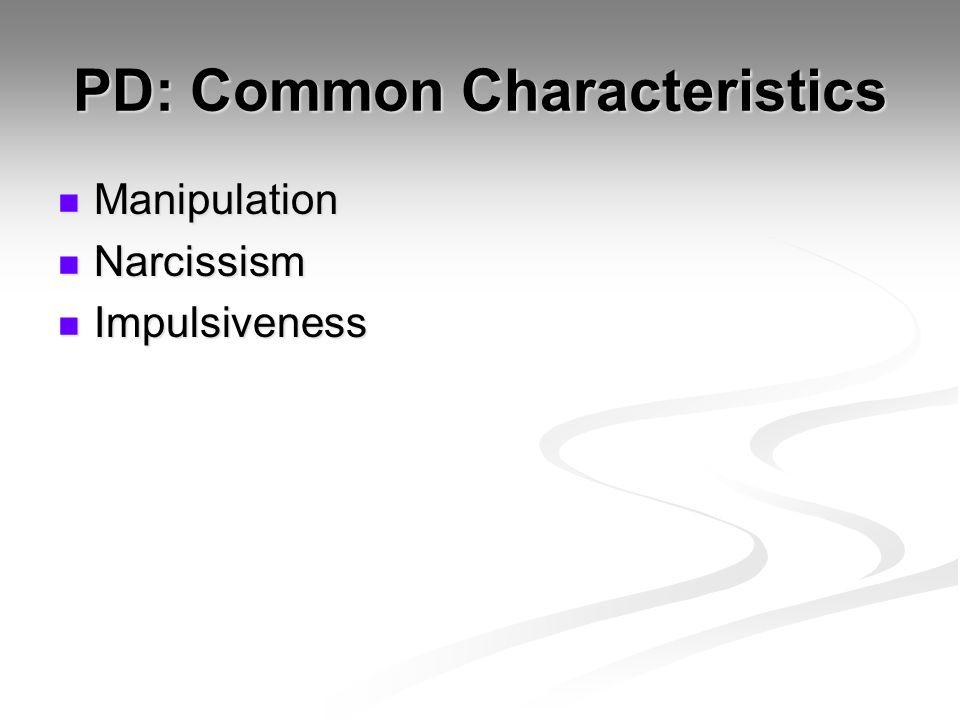 PD: Common Characteristics Manipulation Manipulation Narcissism Narcissism Impulsiveness Impulsiveness