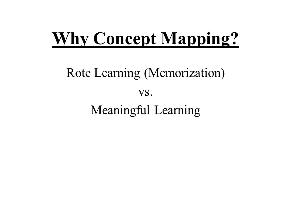 Why Concept Mapping Rote Learning (Memorization) vs. Meaningful Learning