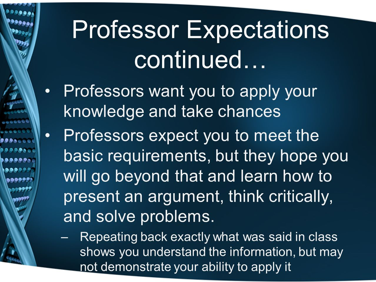 Professor Expectations continued… Professors want you to apply your knowledge and take chances Professors expect you to meet the basic requirements, b