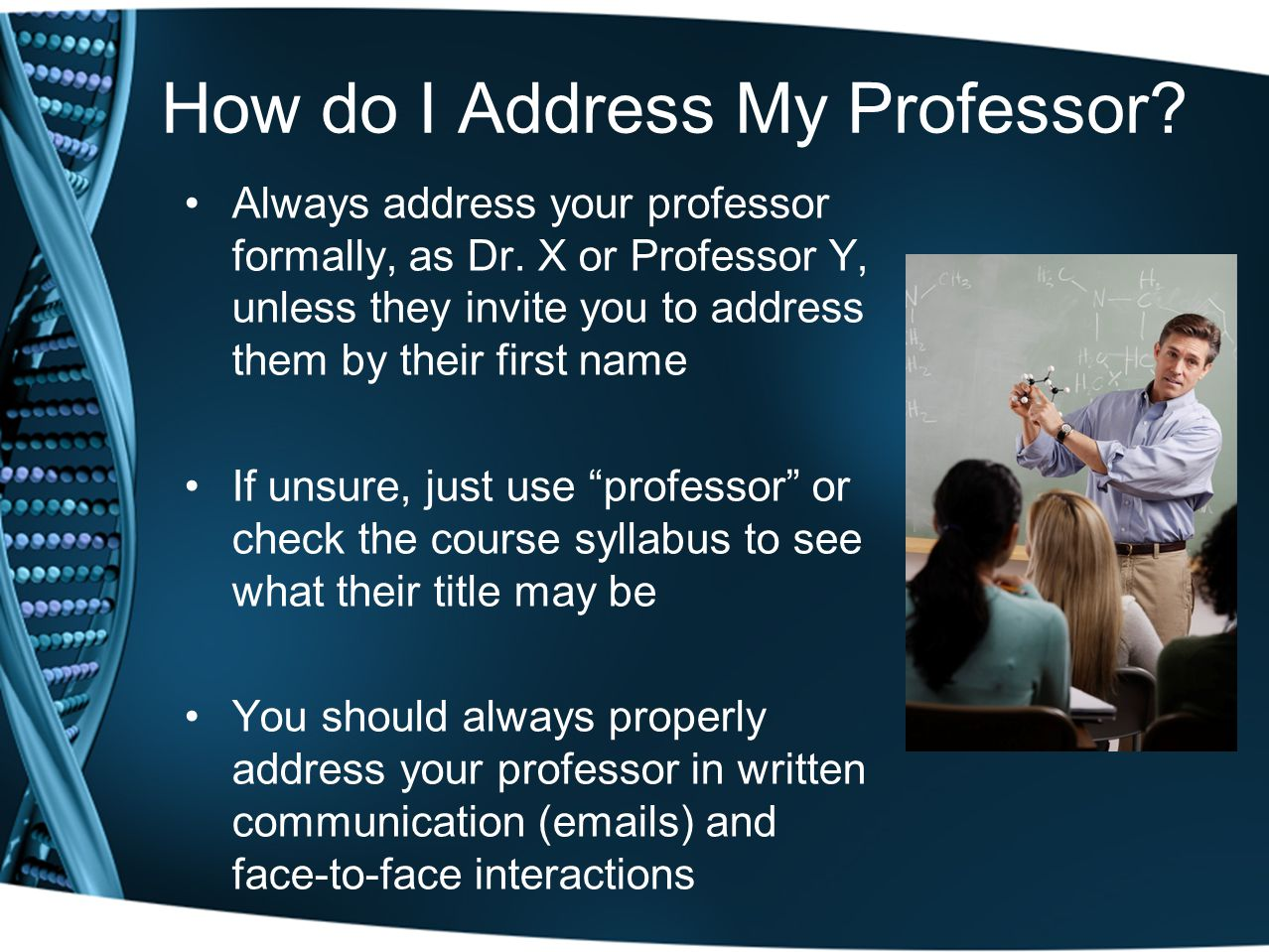 How do I Address My Professor? Always address your professor formally, as Dr. X or Professor Y, unless they invite you to address them by their first