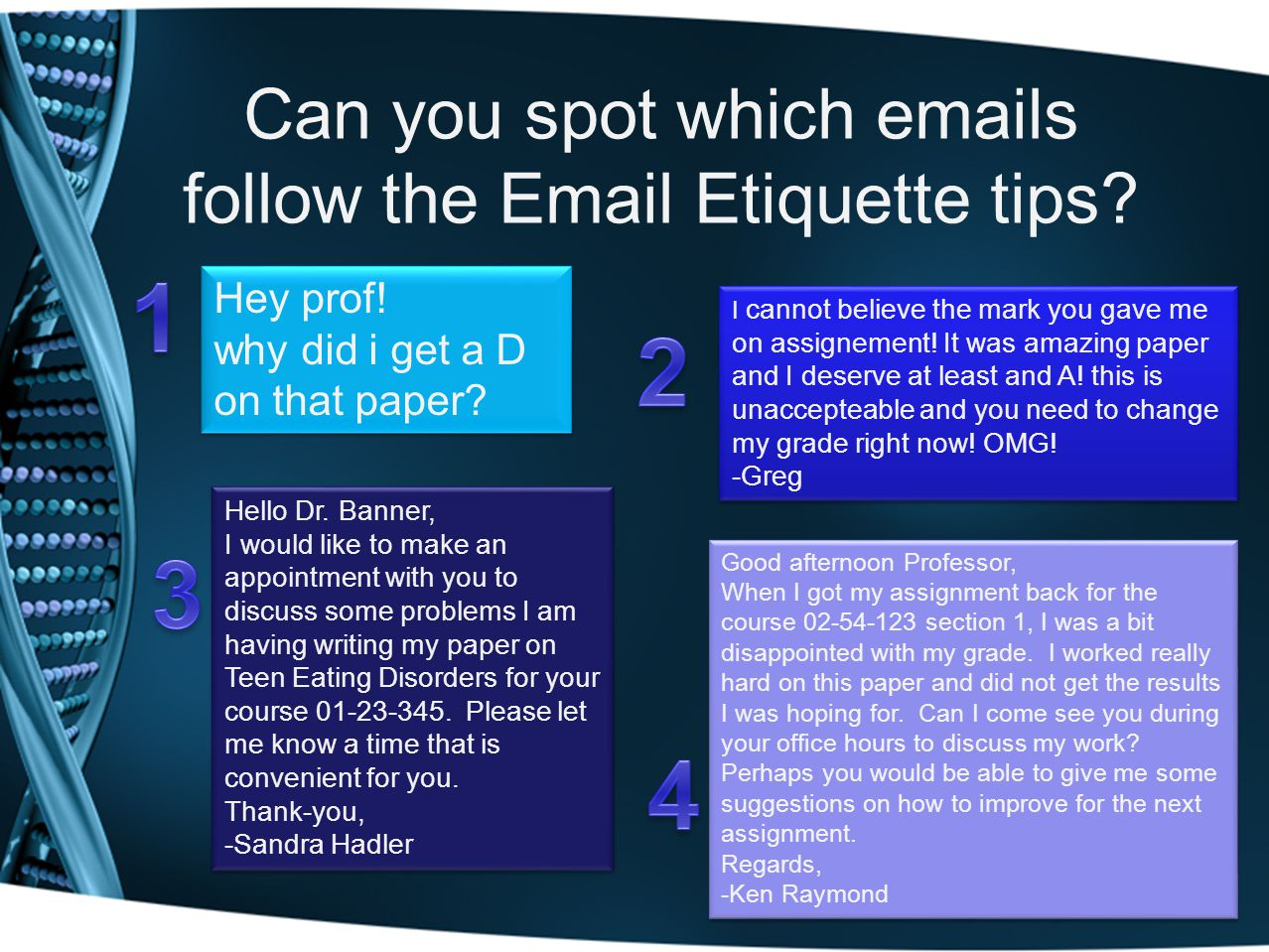 Can you spot which emails follow the Email Etiquette tips? Hey prof! why did i get a D on that paper? Hello Dr. Banner, I would like to make an appoin