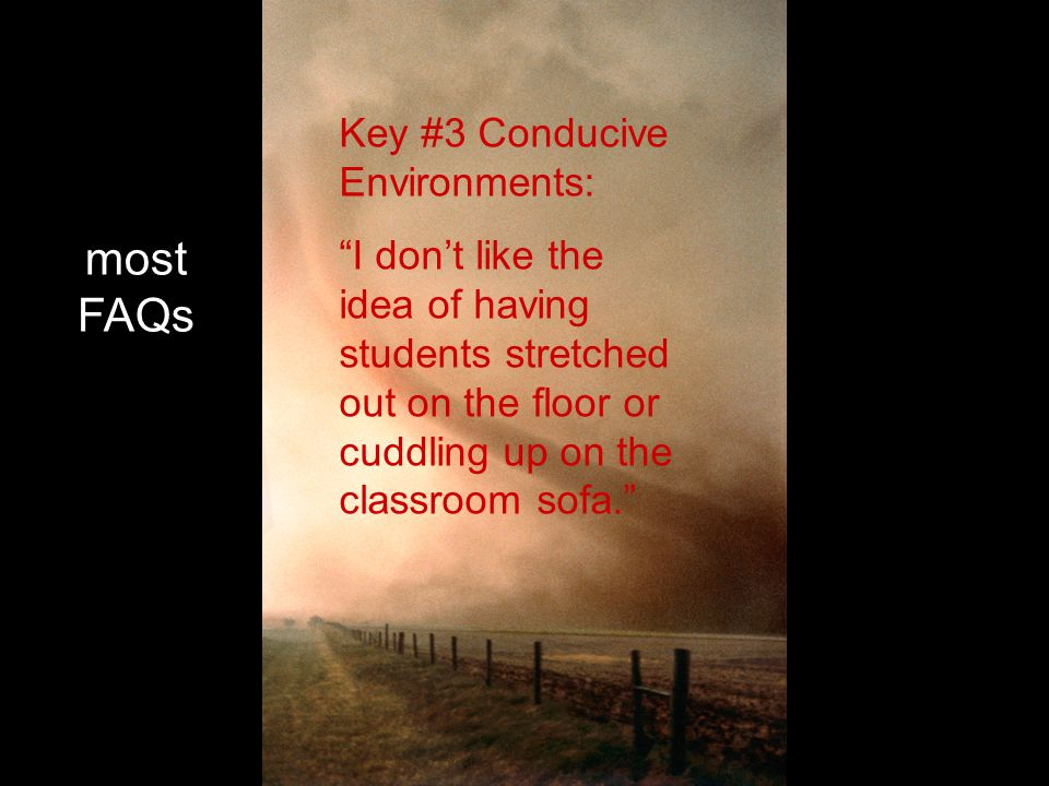 most FAQs Key #3 Conducive Environments: I don't like the idea of having students stretched out on the floor or cuddling up on the classroom sofa.