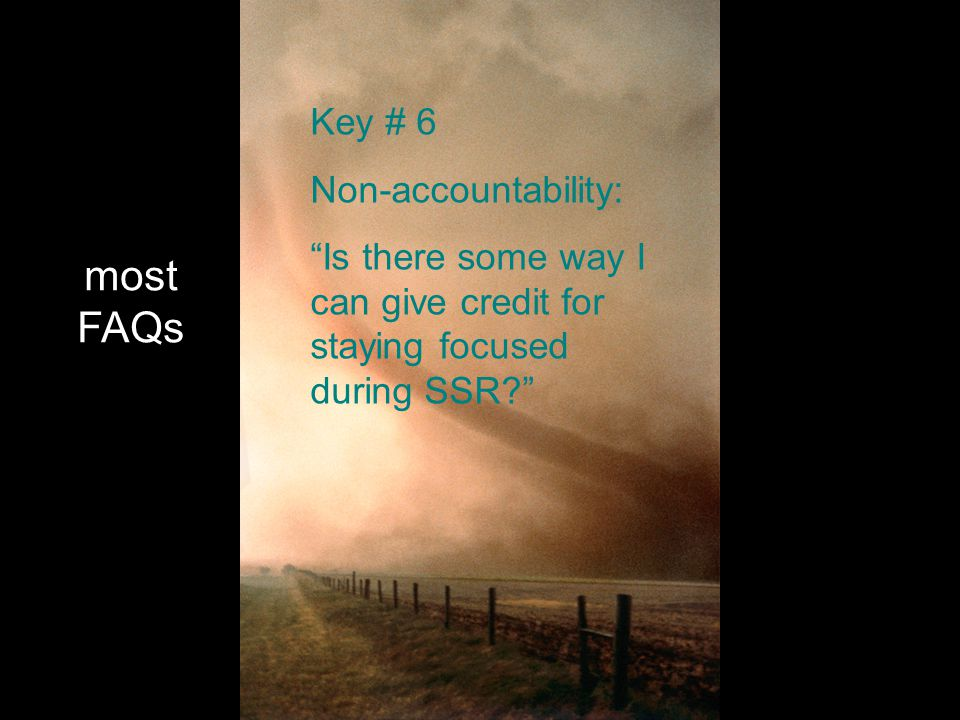 most FAQs Key # 6 Non-accountability: Is there some way I can give credit for staying focused during SSR?