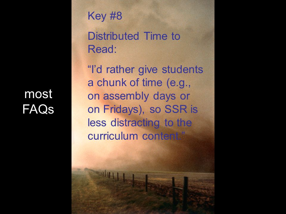 most FAQs Key #8 Distributed Time to Read: I'd rather give students a chunk of time (e.g., on assembly days or on Fridays), so SSR is less distracting to the curriculum content.
