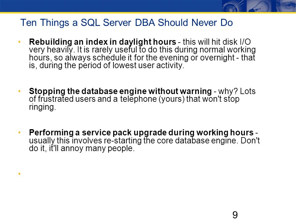 9 Ten Things a SQL Server DBA Should Never Do Rebuilding an index in daylight hours - this will hit disk I/O very heavily.