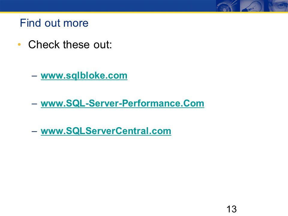 13 Find out more Check these out: –www.sqlbloke.comwww.sqlbloke.com –www.SQL-Server-Performance.Comwww.SQL-Server-Performance.Com –www.SQLServerCentral.comwww.SQLServerCentral.com