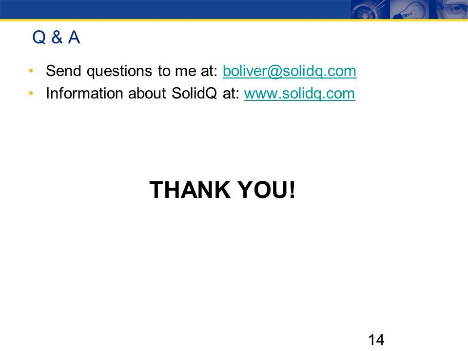 14 Q & A Send questions to me at: boliver@solidq.comboliver@solidq.com Information about SolidQ at: www.solidq.comwww.solidq.com THANK YOU!