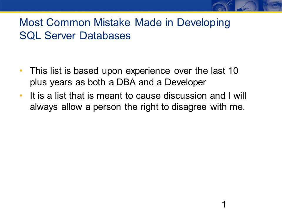 1 Most Common Mistake Made in Developing SQL Server Databases This list is based upon experience over the last 10 plus years as both a DBA and a Developer It is a list that is meant to cause discussion and I will always allow a person the right to disagree with me.
