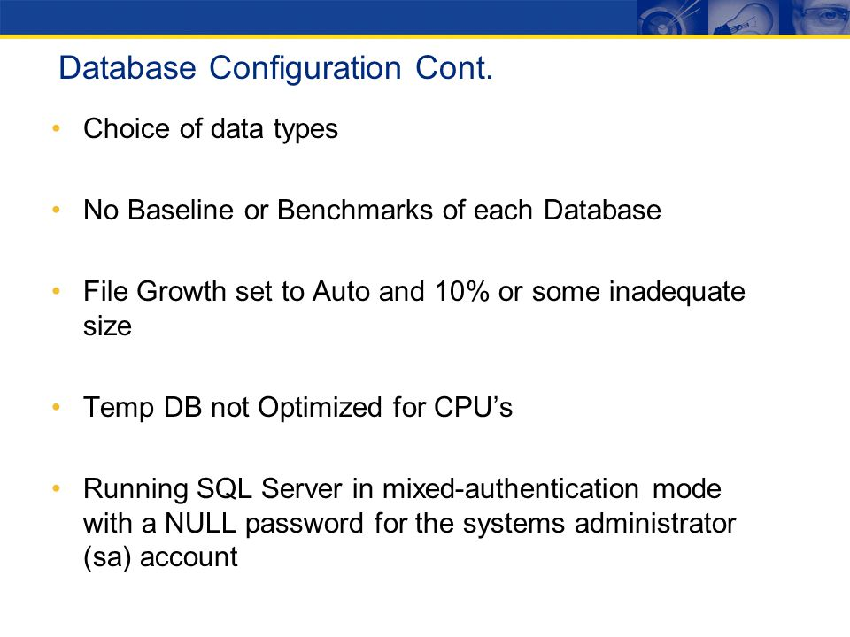 Database Configuration Cont. Choice of data types No Baseline or Benchmarks of each Database File Growth set to Auto and 10% or some inadequate size T