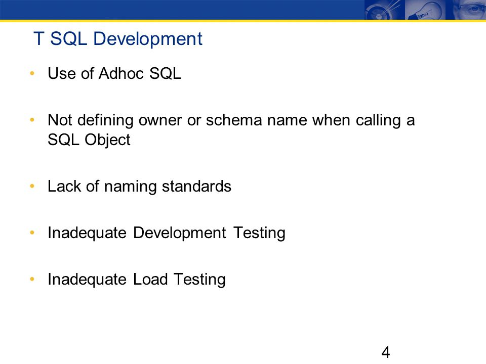 4 T SQL Development Use of Adhoc SQL Not defining owner or schema name when calling a SQL Object Lack of naming standards Inadequate Development Testing Inadequate Load Testing