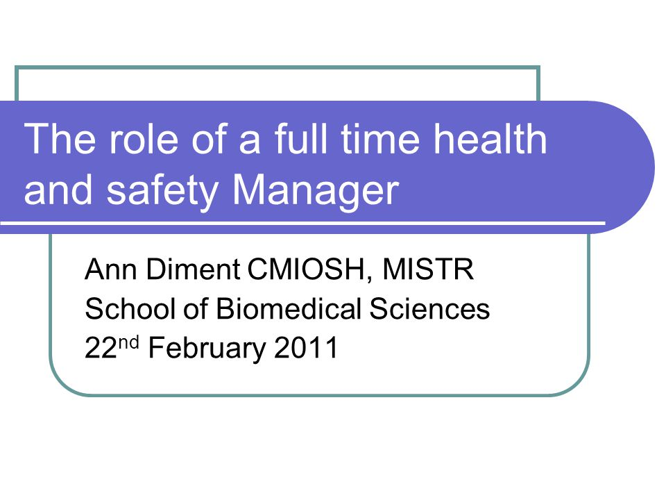 The role of a full time health and safety Manager Ann Diment CMIOSH, MISTR School of Biomedical Sciences 22 nd February 2011