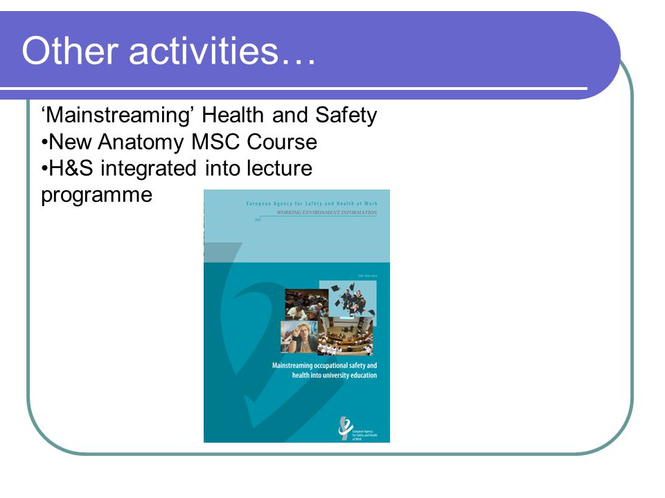 Other activities… 'Mainstreaming' Health and Safety New Anatomy MSC Course H&S integrated into lecture programme