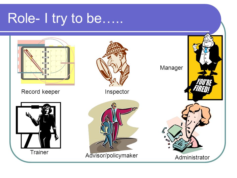 Role- I try to be….. Trainer Advisor/policymaker Administrator Manager InspectorRecord keeper
