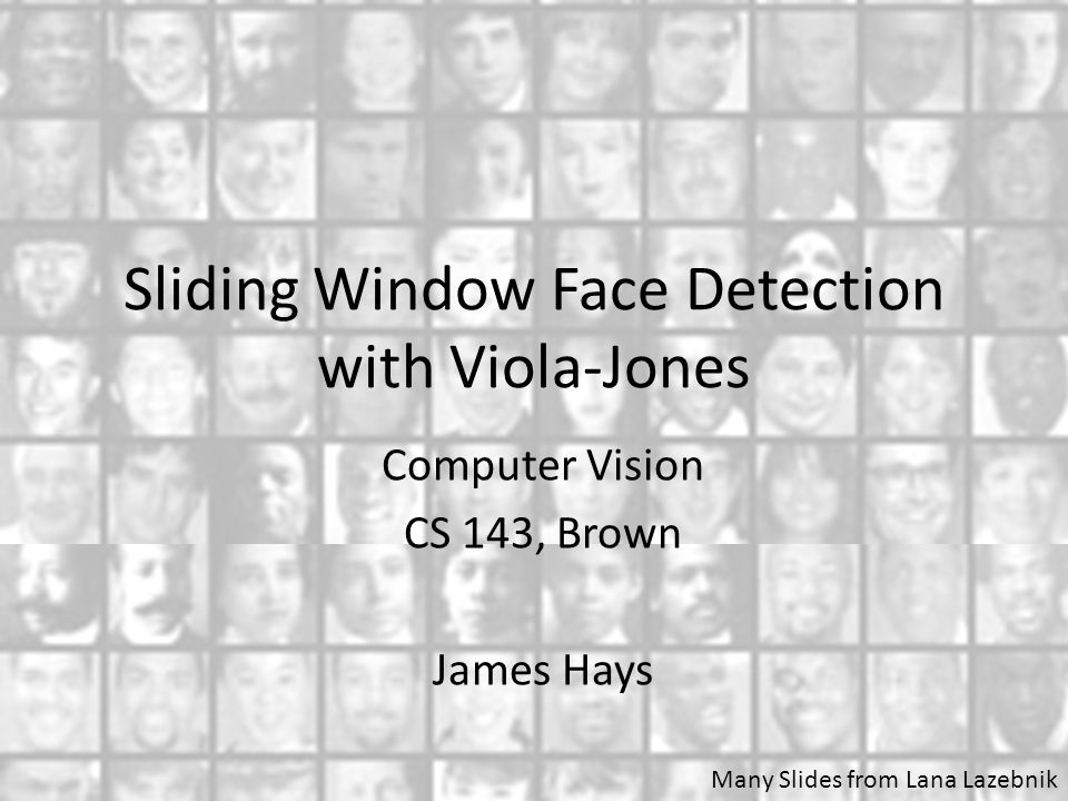 Sliding Window Face Detection with Viola-Jones Computer Vision CS 143, Brown James Hays Many Slides from Lana Lazebnik
