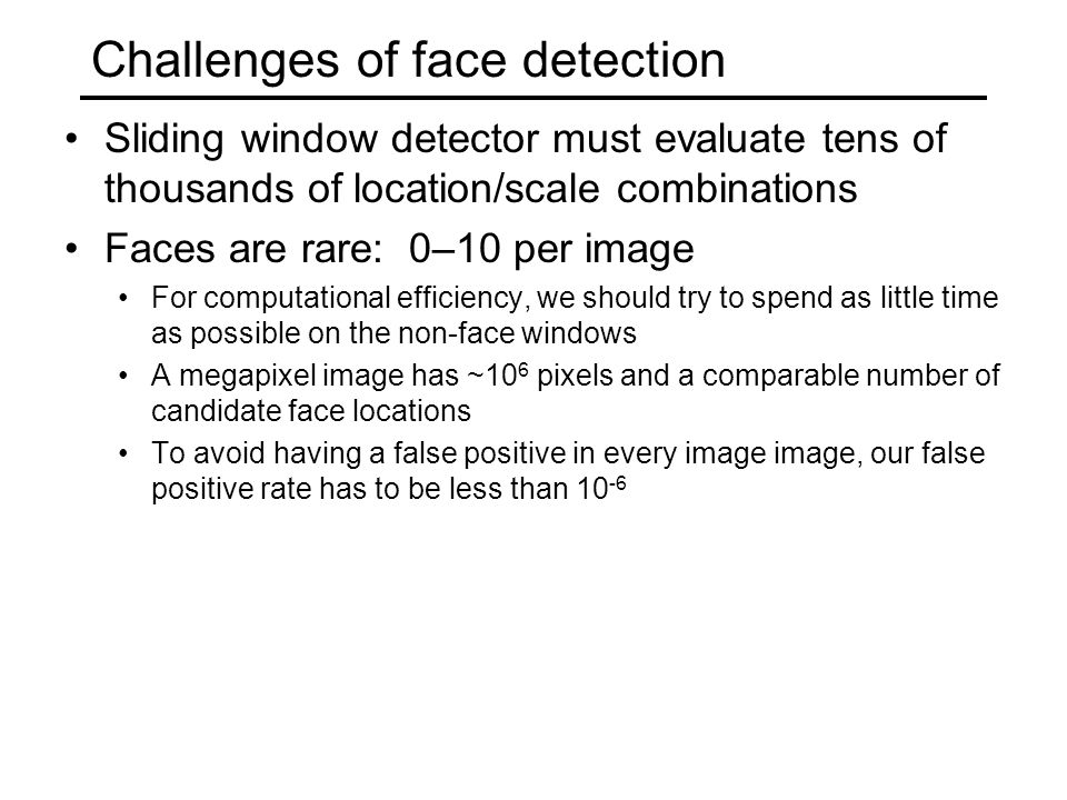 Challenges of face detection Sliding window detector must evaluate tens of thousands of location/scale combinations Faces are rare: 0–10 per image For computational efficiency, we should try to spend as little time as possible on the non-face windows A megapixel image has ~10 6 pixels and a comparable number of candidate face locations To avoid having a false positive in every image image, our false positive rate has to be less than 10 -6