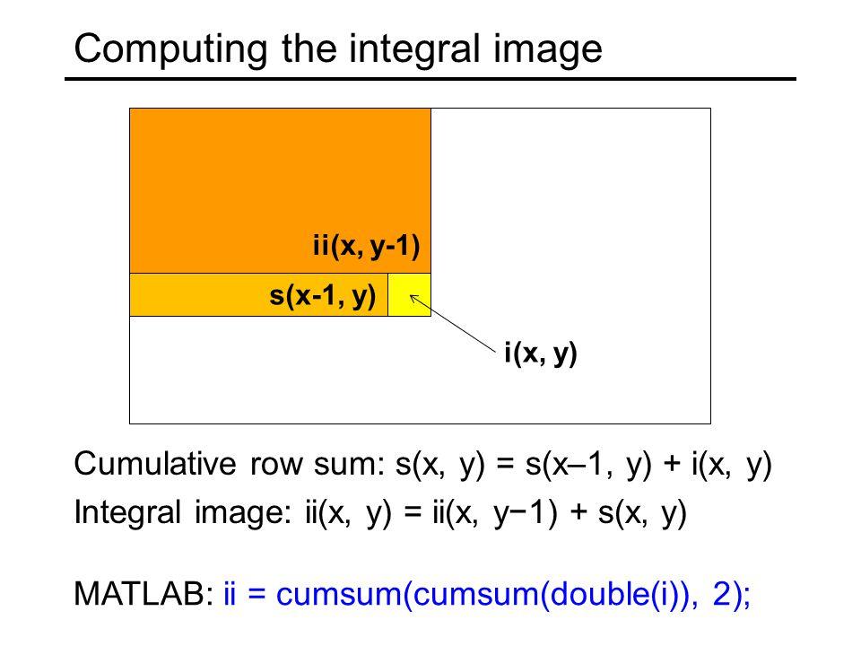 Cumulative row sum: s(x, y) = s(x–1, y) + i(x, y) Integral image: ii(x, y) = ii(x, y−1) + s(x, y) ii(x, y-1) s(x-1, y) i(x, y) MATLAB: ii = cumsum(cumsum(double(i)), 2);