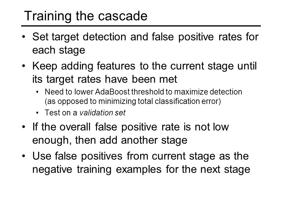Training the cascade Set target detection and false positive rates for each stage Keep adding features to the current stage until its target rates have been met Need to lower AdaBoost threshold to maximize detection (as opposed to minimizing total classification error) Test on a validation set If the overall false positive rate is not low enough, then add another stage Use false positives from current stage as the negative training examples for the next stage