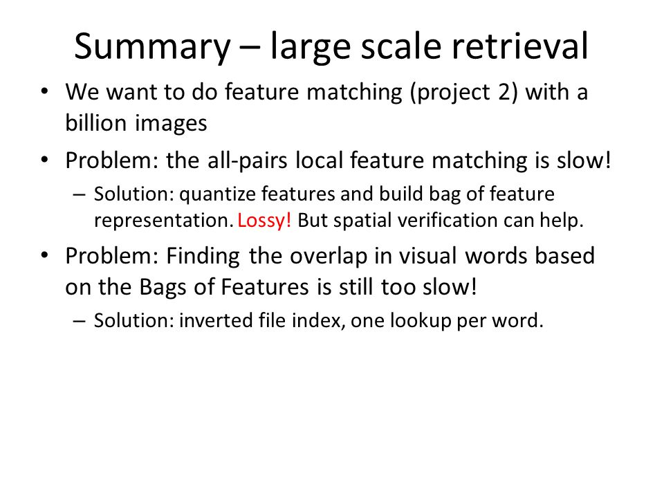 Summary – large scale retrieval We want to do feature matching (project 2) with a billion images Problem: the all-pairs local feature matching is slow.