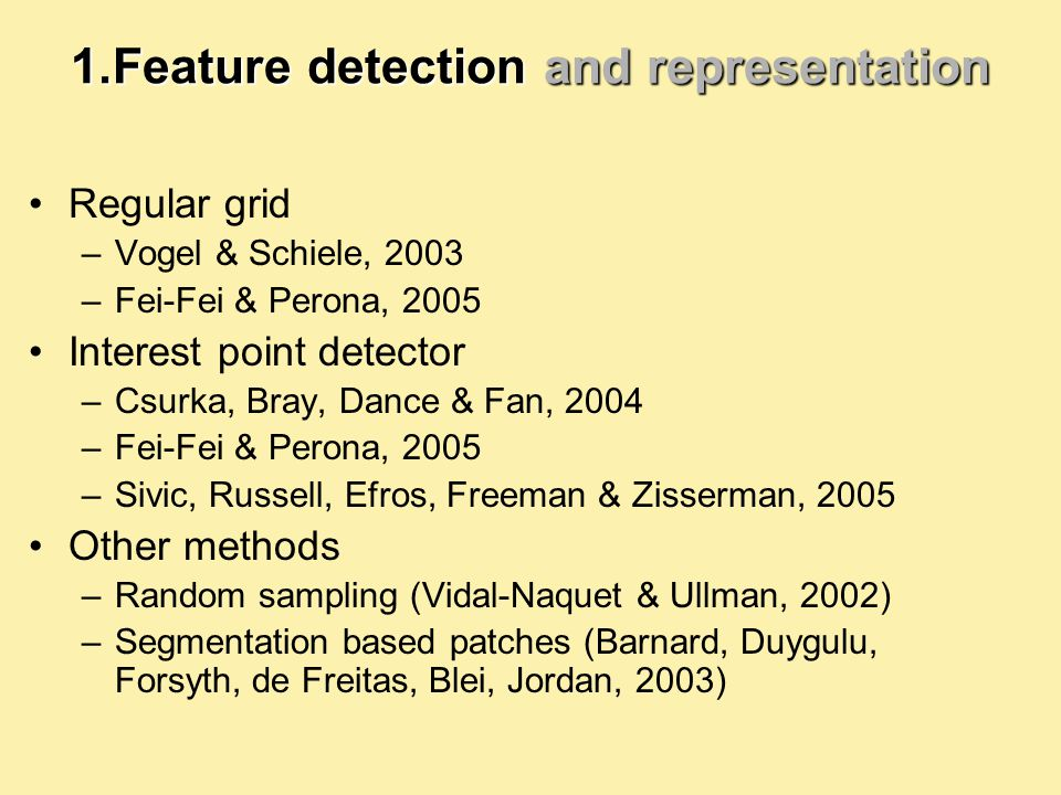 1.Feature detection and representation Regular grid –Vogel & Schiele, 2003 –Fei-Fei & Perona, 2005 Interest point detector –Csurka, Bray, Dance & Fan, 2004 –Fei-Fei & Perona, 2005 –Sivic, Russell, Efros, Freeman & Zisserman, 2005 Other methods –Random sampling (Vidal-Naquet & Ullman, 2002) –Segmentation based patches (Barnard, Duygulu, Forsyth, de Freitas, Blei, Jordan, 2003)